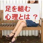 足を組む心理とは?男女の違いや組む足が違う理由まで徹底解説!