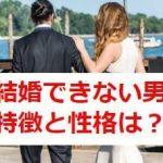 【改善策を詳しくご紹介!】結婚できない男の特徴や性格は?